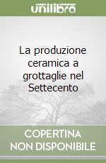 La produzione ceramica a grottaglie nel Settecento libro di Tocci Michela; Scarciglia Elio