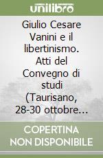 Giulio Cesare Vanini e il libertinismo. Atti del Convegno di studi (Taurisano, 28-30 ottobre 1999) libro di Raimondi F. P. (cur.)