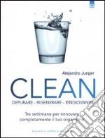 Clean. Depurare, rigenerare, ringiovanire. Tre settimane per rinnovare completamente il tuo organismo libro