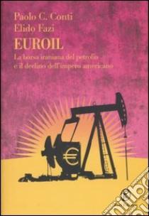 Euroil. La borsa iraniana del petrolio e il declino dell'impero americano libro di Conti Paolo C.; Fazi Elido