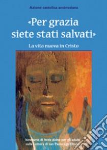 Per grazia siete stati salvati. La vita nuova in Cristo. Itinerario della lectio divina per gli adulti. libro di Azione Cattolica ambrosiana (cur.)