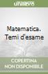 Matematica. Temi d'esame libro