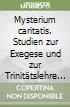 Mysterium caritatis. Studien zur Exegese und zur Trinitätslehre in der alten Kirche libro