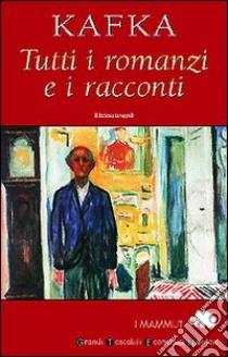 Tutti i romanzi e i racconti. America-Il processo-Il castello-I racconti libro di Kafka Franz
