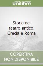 Storia del teatro antico. Grecia e Roma libro di Antonucci Giovanni