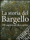 La storia del Bargello. 100 capolavori da scoprire libro