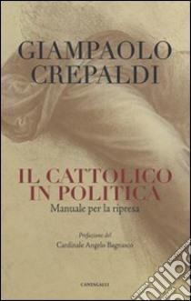 Il cattolico in politica. Manuale per la ripresa libro di Crepaldi Giampaolo