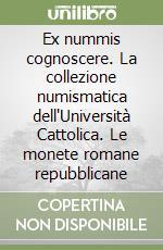 Ex nummis cognoscere. La collezione numismatica dell'Università Cattolica. Le monete romane repubblicane libro di Perassi C. (cur.)