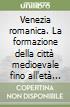 Venezia romanica. La formazione della città medioevale fino all'età gotica libro