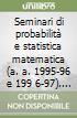 Seminari di probabilità e statistica matematica (a. a. 1995-96 e 199 6-97). Sviluppi recenti ed applicazioni della teoria dei processi aleatori libro