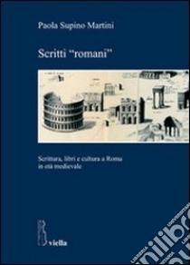Scritti «romani». Scrittura, libri e cultura a Roma in età medievale libro di Supino Martini Paola