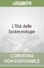 L'Età delle biotecnologie libro di Toraldo di Francia Monica