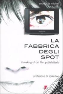 La fabbrica degli spot. Il making of del film pubblicitario libro di De Micheli Andrea; Oddo Luca