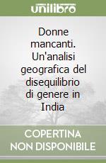 Donne mancanti. Un'analisi geografica del disequilibrio di genere in India libro di Rondinone Antonella