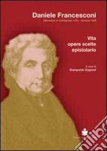 Daniele Francesconi. Belvedere di Cordignano 1761-Venezia 1835. Vita, opere scelte, epistolario libro di Zagonel Giampaolo