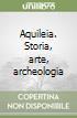 Aquileia. Storia, arte, archeologia libro