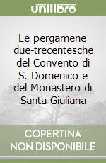 Le pergamene due-trecentesche del Convento di S. Domenico e del Monastero di Santa Giuliana libro di Del Giudice Costanza; Monacchia Paola