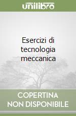 Esercizi di tecnologia meccanica libro di Filice Luigino