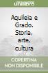 Aquileia e Grado. Storia, arte, cultura libro
