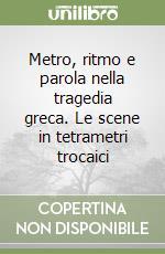 Metro, ritmo e parola nella tragedia greca. Le scene in tetrametri trocaici libro di Centanni Monica