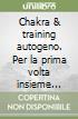 Chakra & training autogeno. Per la prima volta insieme queste due straordinarie tecniche di salute libro