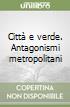 Città e verde. Antagonismi metropolitani libro
