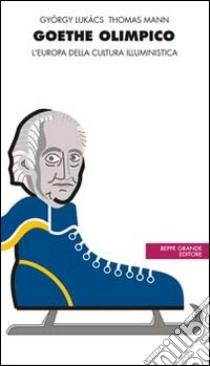 Goethe olimpico. L'Europa della cultura illuministica libro di Mann Thomas; Lukács György