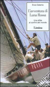 La leggenda di Luna Rossa. Una sfida ai confini del mondo libro di Catania Enzo