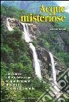 Acque misteriose. Libro bianco sull'uso delle acque nei grandi impianti idroelettrici in provincia di Sondrio libro