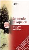 Le strade di Aquileia. Nuovi itinerari tra Friuli e golfo adriatico libro