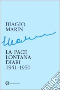 La pace lontana. Diari 1941-1950 libro di Marin Biagio; Marin I. (cur.)