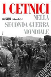 I cetnici nella seconda guerra mondiale. Dalla Resistenza alla collaborazione con l'esercito italiano libro di Fabei Stefano