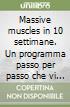 Massive muscles in 10 settimane. Un programma passo per passo che vi permetterà di sviluppare il vostro fisico libro