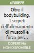 Oltre il bodybuilding. I segreti dell'allenamento di muscoli e forza per l'uomo nuovo libro