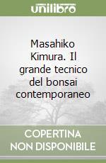 Masahiko Kimura. Il grande tecnico del bonsai contemporaneo libro di Kimura Masahiko; Crespi S. (cur.)