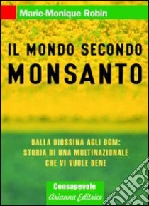 Il mondo secondo Monsanto. Dalla diossina agli OGM: storia di una multinazionale che vi vuole bene libro di Robin Marie-Monique