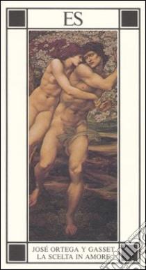 La scelta in amore libro di Ortega y Gasset José