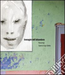 Immagini dell'abbandono. Ediz. illustrata libro di Giletta Ugo; Lorenzino Riccardo; Hegyi L. (cur.); Tesio G. (cur.)