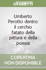 Umberto Perotto dentro il cerchio fatato della pittura e della poesia libro di Perotto Giorgio M.; Perotto Ida