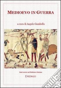 Medioevo in guerra libro di Gambella Angelo; Fidanzia R. (cur.)