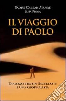 Il viaggio di Paolo. Dialogo tra un sacerdote e una giornalista libro di Atuire Caesar; Pinna Elisa