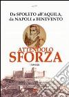 Attendolo Sforza. 1369-1424 da Spoleto all'Aquila, da Napoli a Benevento, vita del condottiero di ventura di Cotignola che diede origine alla casa dei Duchi di Mila libro
