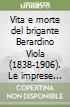 Vita e morte del brigante Berardino Viola (1838-1906). Le imprese memorabili in terra d'Abruzzo e nel Lazio libro