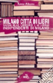 Milano città di libri. Guida alle librerie e ai librai indipendenti di Milano libro di Albano Anna