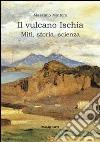 Il vulcano Ischia. Miti, storia, scienza libro