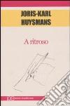 A ritroso libro di Huysmans Joris-Karl