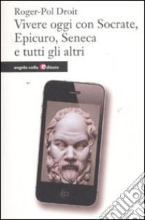 Vivere oggi con Socrate, Epicuro, Seneca e tutti gli altri libro di Droit Roger-Pol