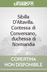 Sibilla D'Altavilla. Contessa di Conversano, duchessa di Normandia libro di Liguori Dora