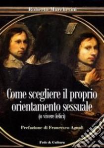 Come scegliere il proprio orientamento sessuale (o vivere felici) libro di Marchesini Roberto; Agnoli F. (cur.)