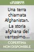 Una terra chiamata Afghanistan. La storia afghana del ventesimo secolo libro